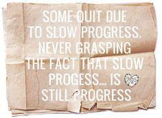 Some quit due to slow progress. Never grasping the fact that slow progress... is still progress