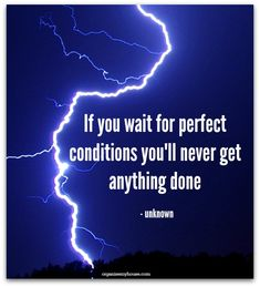 If you wait for perfect conditions you'll never get anything done