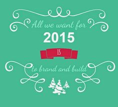 All we want for 2015 is to Brand&Build! www.brandandbuild.ro