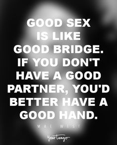 """Good sex is like good bridge. If you don't have a good partner, you'd better have a good hand.""  ― Mae West"