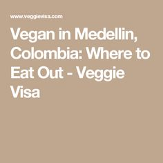 Vegan in Medellin, Colombia: Where to Eat Out - Veggie Visa