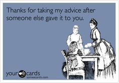 Funny Friendship Ecard: Thanks for taking my advice after someone else gave it to you.