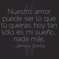 Imagenes con frases -Jenniley BonillaNuestro amor puede ser lo que tú quieras, hoy tan sólo es mi sueño… Nada más.