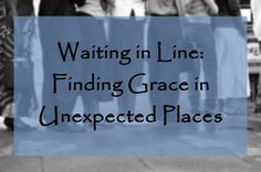 Waiting in Line: Finding Grace in Unexpected Places. Daily Graces kktaliaferro.wordpress.com