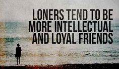 Loners Tend To Be More Intellectual And Loyal Friends