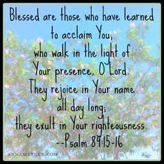 Psalm 89:15-16 (KJV)  15 Blessed is the people that know the joyful sound: they shall walk, O Lord, in the light of thy countenance.  16 In thy name shall they rejoice all the day: and in thy righteousness shall they be exalted.