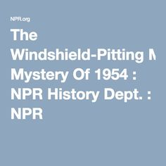 The Windshield-Pitting Mystery Of 1954 : NPR History Dept. : NPR