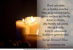Život pre mňa nie je krátka sviečka. Skôr je to oslnivá fakľa, ktorú môžem na chvíľu držať, a chcem, aby horela tak jasne, ako sa len dá, kým ju odovzdám budúcim generáciám.George Bernard Shaw