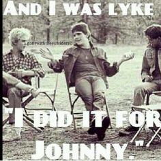 "Lol... ""Let's do it for Johnny, man. We'll do it for Johnny."" ~Dally"