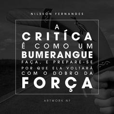 A critíca é como um bumerangue, faça e prepare-se, por que ela voltará com o dobro da força. (Nilsson Fernandes)