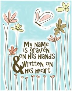 (Isaiah 49:16) See, I have engraved you on the palms of my hands; your walls are ever before me.