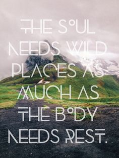 """""""The soul needs wild places as much as the body needs rest."""""""