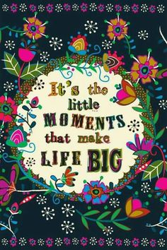 It's the little monents that make life big
