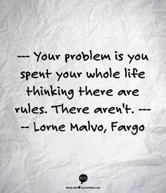 your problem is you spent your whole life thinking there are rules. There aren't. lorne malvo. fargo.