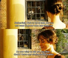 Mrs. Bennet: My dear Mr. Bennet, have you heard? Netherfield Park is let at last! Do you not wish to know who has taken it? Mr. Bennet: As you wish to tell me, my dear, I doubt I have any choice in the matter. - Pride & Prejudice (2005)