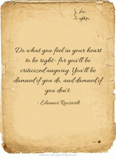 Do what you feel in your heart to be right- for you'll be criticized anyway. You'll be damned if you do, and damned if you don't.