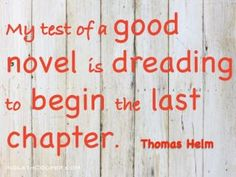 My test of a good novel is dreading to begin the last chapter. -Thomas Helm