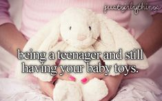 being a teenager and still having your baby toys