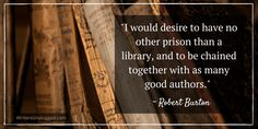"""I would desire to have no other prison than a library, and to be chained together with as many good authors."" ~ Robert Burton"