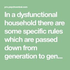 In a dysfunctional household there are some specific rules which are passed down from generation to generation. These rules are severe and uncompromising. If you have been raised in a narcissistic family you may find that you have been raised withsome, if not all, of the following rules: Children are taught that