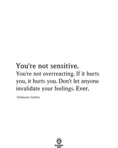 You're not sensitive. You're not overreacting. If it hurts you, it hurts you. Don't let anyone invalidate your feelings. -Unknown Author # You're Not Sensitive You're Not Overreacting You Dont Care Quotes, You Hurt Me Quotes, Care About You Quotes, Talk To Me Quotes, Don't Care Quotes, Life Quotes Love, Words Quotes, Quotes To Live By, It Hurts Quotes