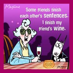 Maxine...some friends finish each others sentences.  I finish my friends wine