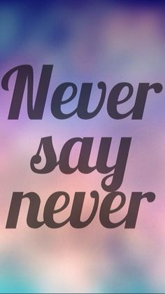 And never say forever..
