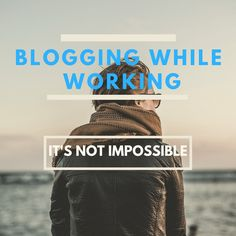 Blogging While Working – It's Not Impossible