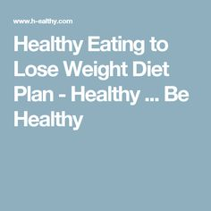 Healthy Eating to Lose Weight Diet Plan - Healthy ... Be Healthy