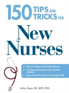 150 Tips and Tricks for New Nurses Balance a Hectic Schedule and Get the Sleep You Need...Avoid Illness and Stay Positive...Continue Your Education and Keep Up With Medical Advances by Kathy Quan