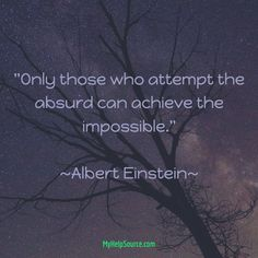"""""""Only those who attempt the absurd can achieve the impossible.""""  ~Albert Einstein~"""