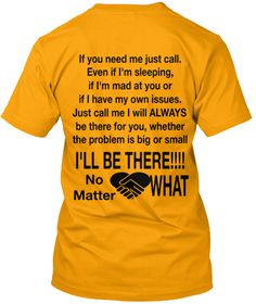 If You Need Me Just Call. Even If I'm Sleeping,  If I'm Mad At You Or If I Have My Own Issues. Just Call Me I Will... Gold T-Shirt Back