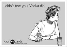 I didn't text you, Vodka did...