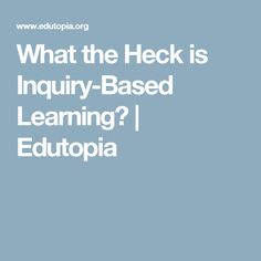 What the Heck is Inquiry-Based Learning? | Edutopia