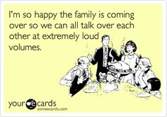 I'm so happy the family is coming over so we can all talk over each other at extremely loud volumes.