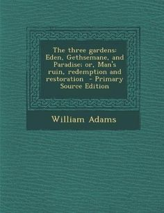 The Three Gardens: Eden, Gethsemane, and Paradise; Or, Man's Ruin, Redemption and Restoration (Primary Source)