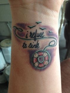 """The """"I refuse to sink"""" tattoo; done the RIGHT way without an anchor. I had them put a life saver :). Loving it."""