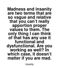 Read more Insanity quotes at wiktrest.com. Madness and insanity are two terms that are so vague and relative that you can't really apportion proper values to them. The only thing I can think of that has any use it functional and dysfunctional. Are you working as well? In which case, it doesn't matter if you are mad. Damaged Quotes, Insanity Quotes, You Working, Read More, Madness, I Can