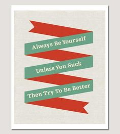 always be yourself. unless you suck. then try to be better.