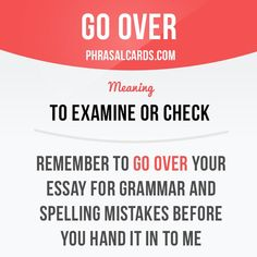 """""""Go over"""" means """"to examine or check"""". Example: Remember to go over your essay for grammar and spelling mistakes before you hand it in to me."""