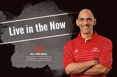 Life moves fast. All Pro Dad Spokesman Tony Dungy tells why you should live in the now.