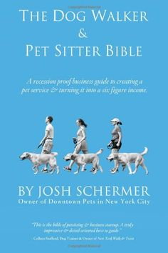 The Dog Walker & Pet Sitter Bible: A Recession-Proof Business Guide to Creating a Pet Service & Turning It Into a Six-Figure Income