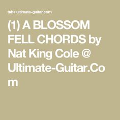 (1) A BLOSSOM FELL CHORDS by Nat King Cole @ Ultimate-Guitar.Com