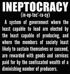 INEPTOCARCY - A system of government where the least capable to lead are elected by the least capable of producing, and where the members of society least likely to sustain themselves or succeed are rewarded with goods and services paid for by the confis 2012 Election, Barack Obama, Out Of Touch, Political Views, Political Quotes, Political Issues, Political Cartoons, We The People, Frases