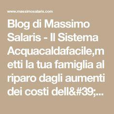Blog di Massimo Salaris - Il Sistema Acquacaldafacile,metti la tua famiglia al riparo dagli aumenti dei costi dell'ENERGIA,PER SEMPRE!