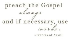Preach the Gospel always and if necessary, use words. ~ Francis of Assisi