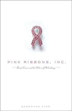 Pink Ribbons Inc: Breast Cancer and the Politics of Philanthropy, by Samantha King
