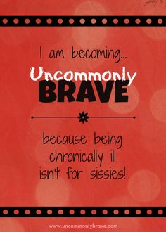 """I am becoming uncommonly brave, because being chronically ill isn't for sissies!"" A new blog on chronic illness."