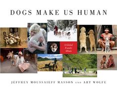Dogs - and all animals - help make us human. Jeffrey Masson moves my heart with his tender and sometimes wrenching books about animals lives,  loves and suffering.