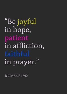 """Be joyful in hope, patient in affliction, faithful in prayer."" -  Romans 12:12"